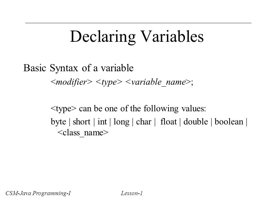 Declaring Variables Basic Syntax of a variable ; can be one of the following values: byte | short | int | long | char | float | double | boolean | CSM-Java Programming-I Lesson-1