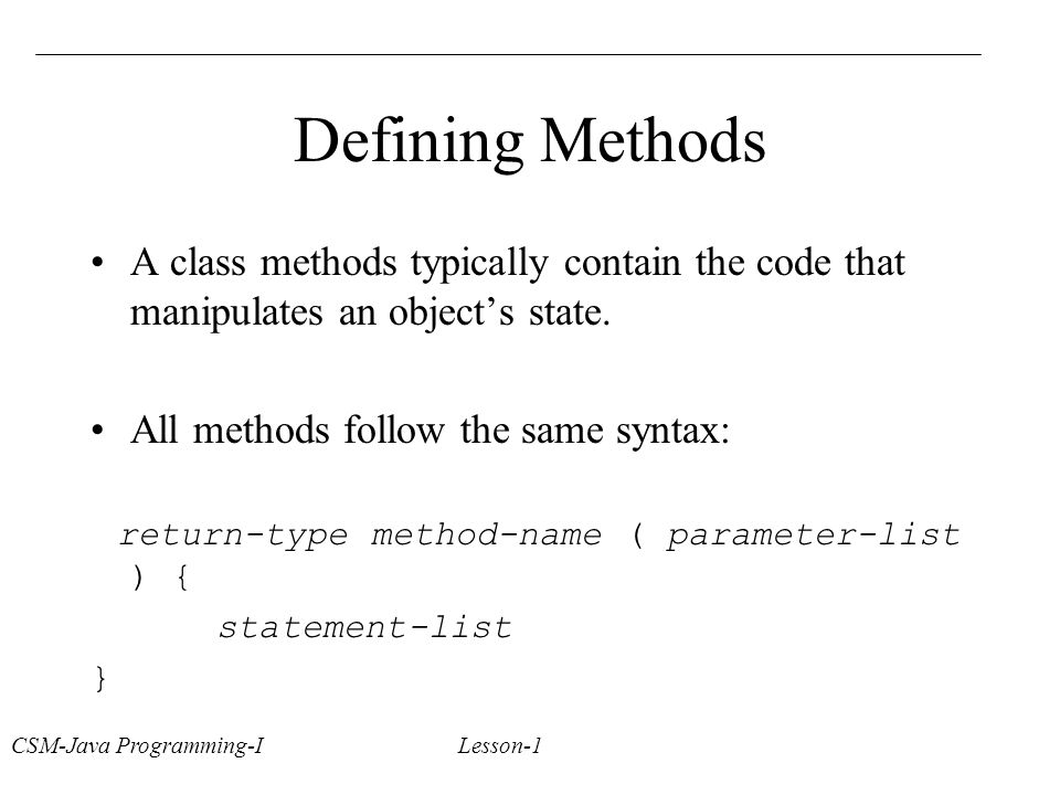 Defining Methods A class methods typically contain the code that manipulates an object's state.