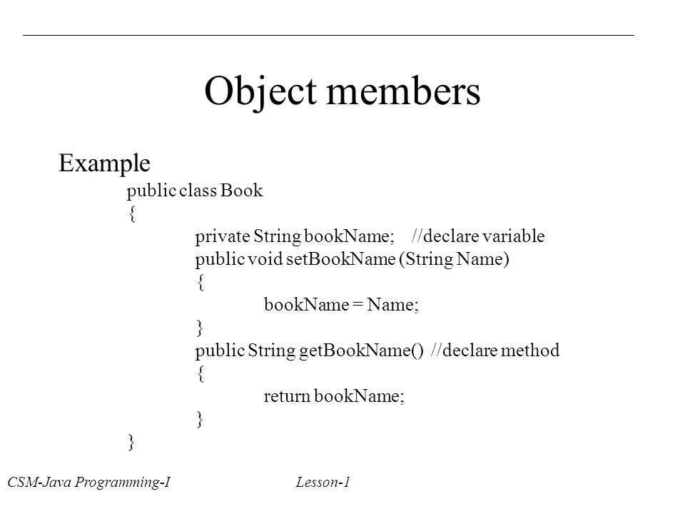 CSM-Java Programming-I Lesson-1 Object members Example public class Book { private String bookName; //declare variable public void setBookName (String Name) { bookName = Name; } public String getBookName() //declare method { return bookName; }
