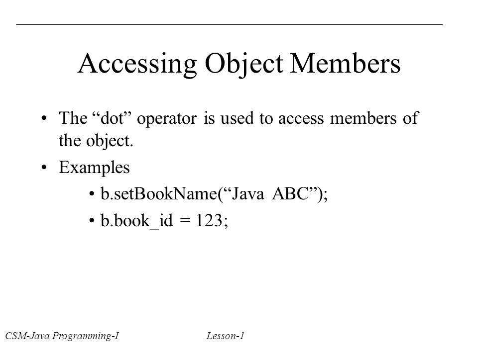 CSM-Java Programming-I Lesson-1 Accessing Object Members The dot operator is used to access members of the object.