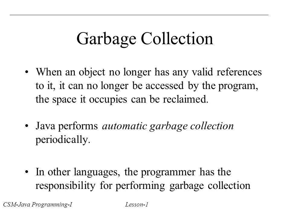 CSM-Java Programming-I Lesson-1 Garbage Collection When an object no longer has any valid references to it, it can no longer be accessed by the program, the space it occupies can be reclaimed.