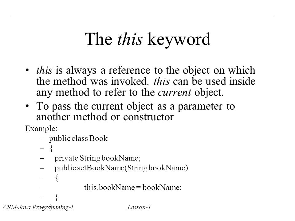 CSM-Java Programming-I Lesson-1 The this keyword this is always a reference to the object on which the method was invoked.