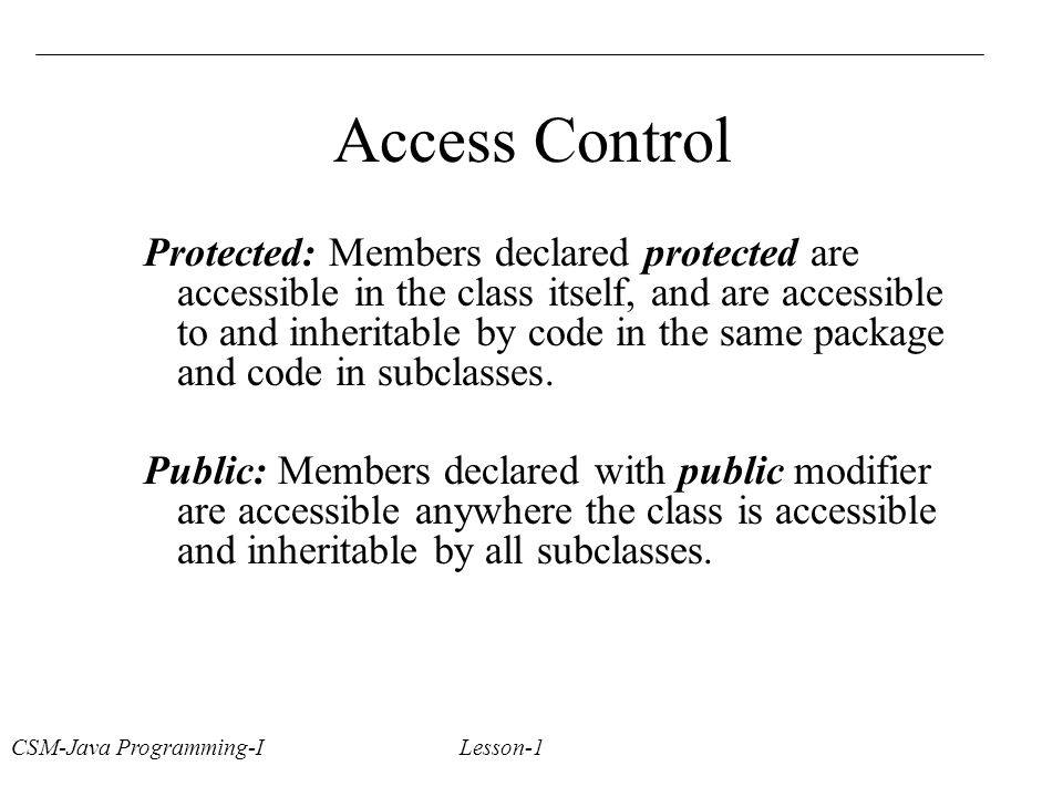 CSM-Java Programming-I Lesson-1 Access Control Protected: Members declared protected are accessible in the class itself, and are accessible to and inheritable by code in the same package and code in subclasses.