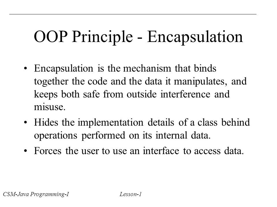 CSM-Java Programming-I Lesson-1 OOP Principle - Encapsulation Encapsulation is the mechanism that binds together the code and the data it manipulates, and keeps both safe from outside interference and misuse.