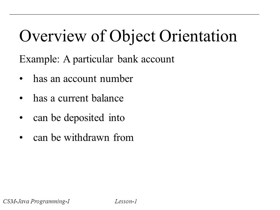 Overview of Object Orientation Example: A particular bank account has an account number has a current balance can be deposited into can be withdrawn from CSM-Java Programming-I Lesson-1