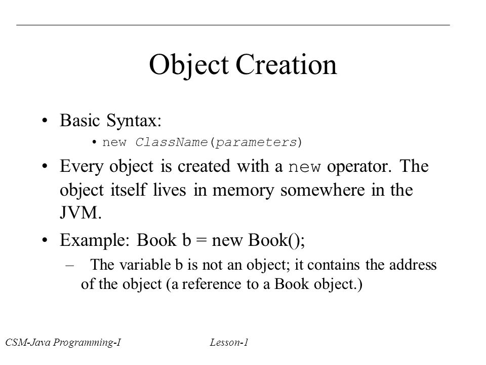 CSM-Java Programming-I Lesson-1 Object Creation Basic Syntax: new ClassName(parameters) Every object is created with a new operator.