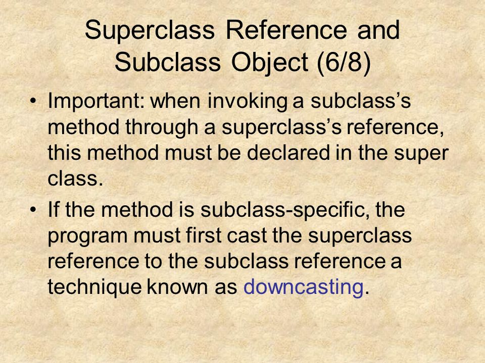 Superclass Reference and Subclass Object (6/8) Important: when invoking a subclass's method through a superclass's reference, this method must be declared in the super class.