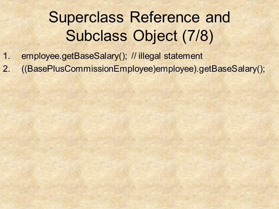 Superclass Reference and Subclass Object (7/8) 1.employee.getBaseSalary(); // illegal statement 2.((BasePlusCommissionEmployee)employee).getBaseSalary();