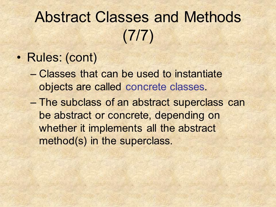 Abstract Classes and Methods (7/7) Rules: (cont) –Classes that can be used to instantiate objects are called concrete classes.