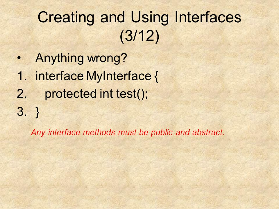 Creating and Using Interfaces (3/12) Anything wrong.