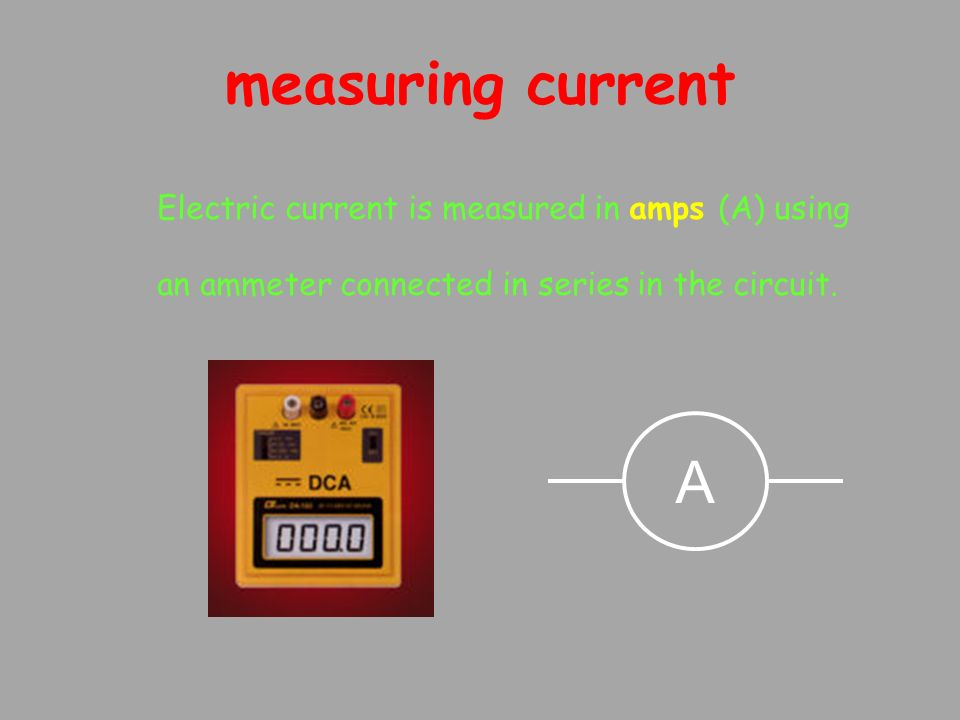 measuring current Electric current is measured in amps (A) using an ammeter connected in series in the circuit.