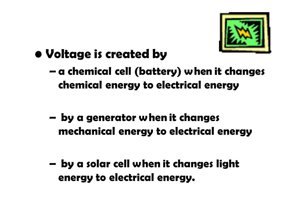 Voltage Voltage is created by –a chemical cell (battery) when it changes chemical energy to electrical energy – by a generator when it changes mechanical energy to electrical energy – by a solar cell when it changes light energy to electrical energy.