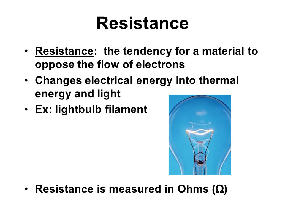 Resistance Resistance: the tendency for a material to oppose the flow of electrons Changes electrical energy into thermal energy and light Ex: lightbulb filament Resistance is measured in Ohms (Ω)