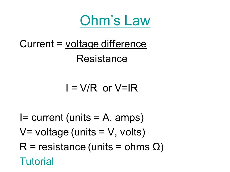 Ohm's Law Current = voltage difference Resistance I = V/R or V=IR I= current (units = A, amps) V= voltage (units = V, volts) R = resistance (units = ohms Ω) Tutorial