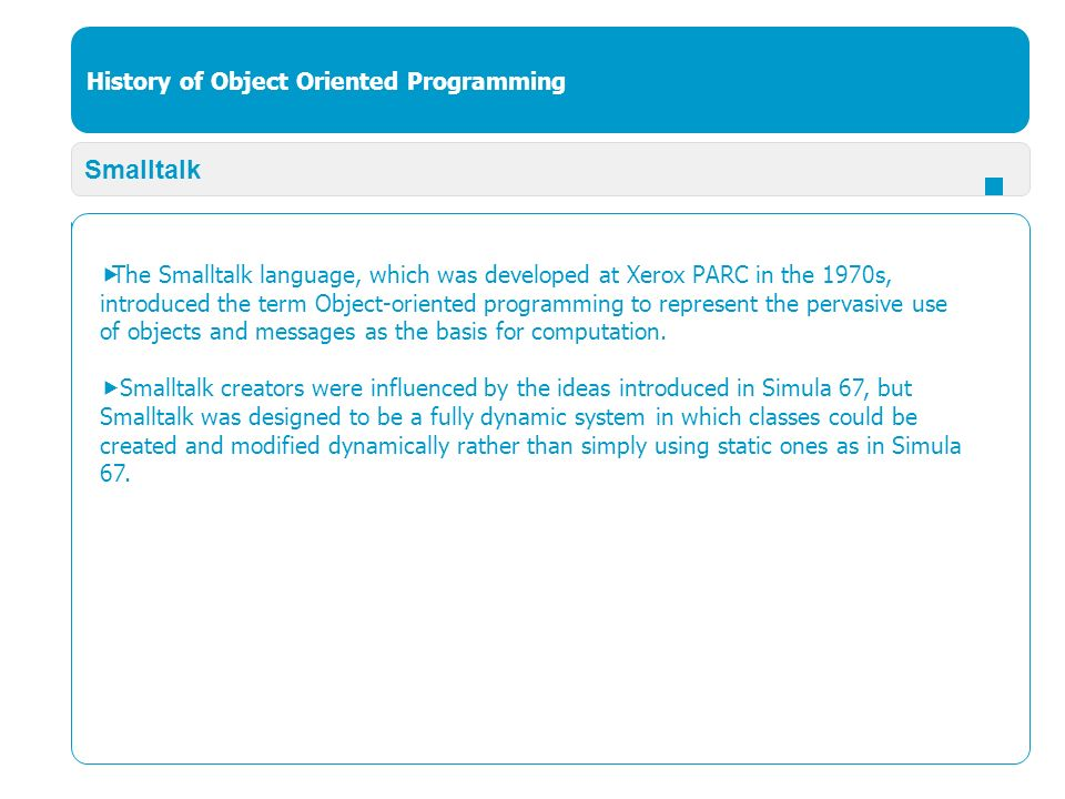 History of Object Oriented Programming Smalltalk  The Smalltalk language, which was developed at Xerox PARC in the 1970s, introduced the term Object-oriented programming to represent the pervasive use of objects and messages as the basis for computation.