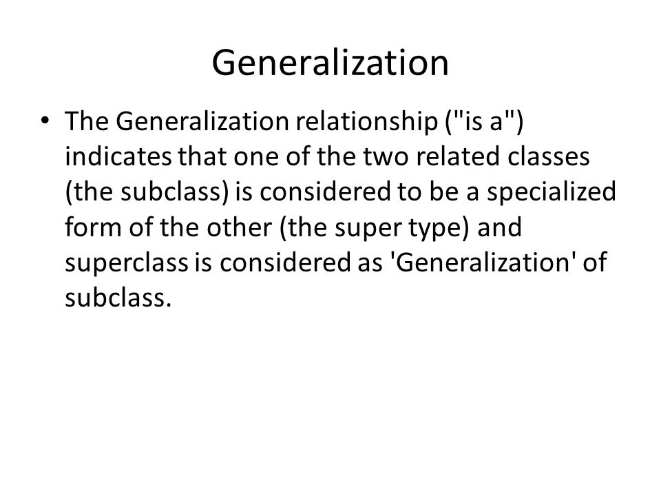 Generalization The Generalization relationship ( is a ) indicates that one of the two related classes (the subclass) is considered to be a specialized form of the other (the super type) and superclass is considered as Generalization of subclass.