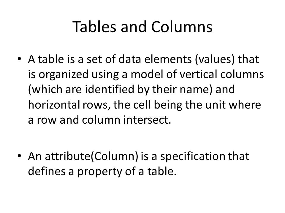 Tables and Columns A table is a set of data elements (values) that is organized using a model of vertical columns (which are identified by their name) and horizontal rows, the cell being the unit where a row and column intersect.