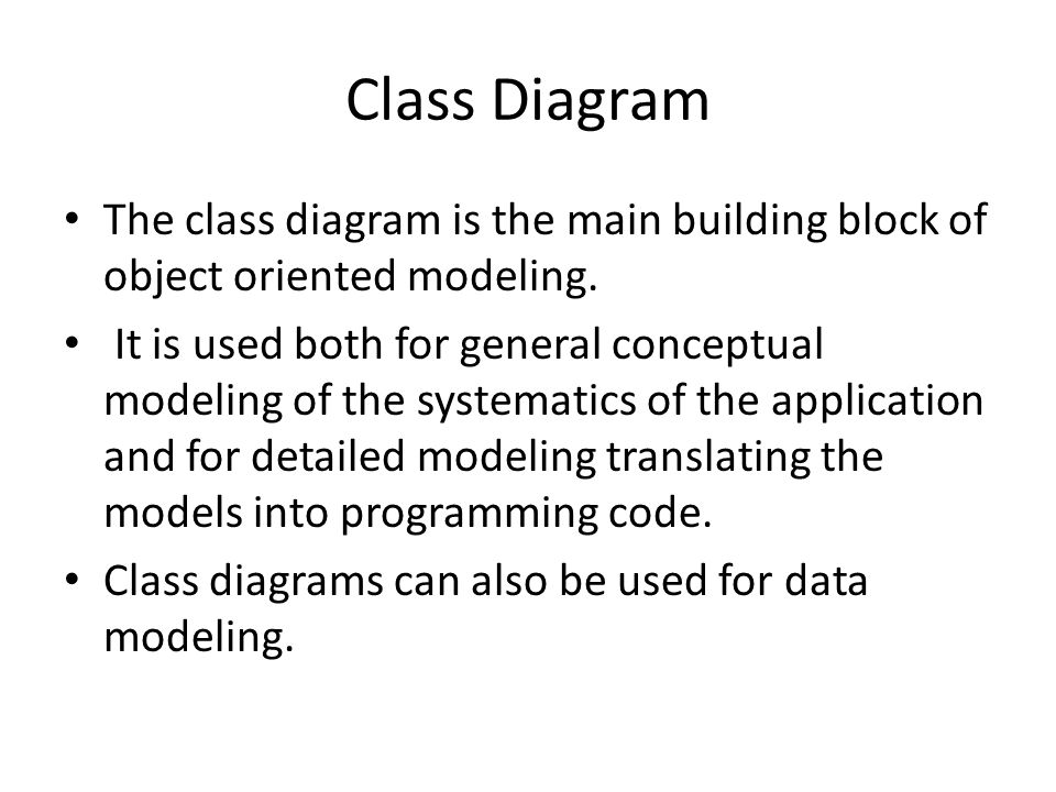 Class Diagram The class diagram is the main building block of object oriented modeling.