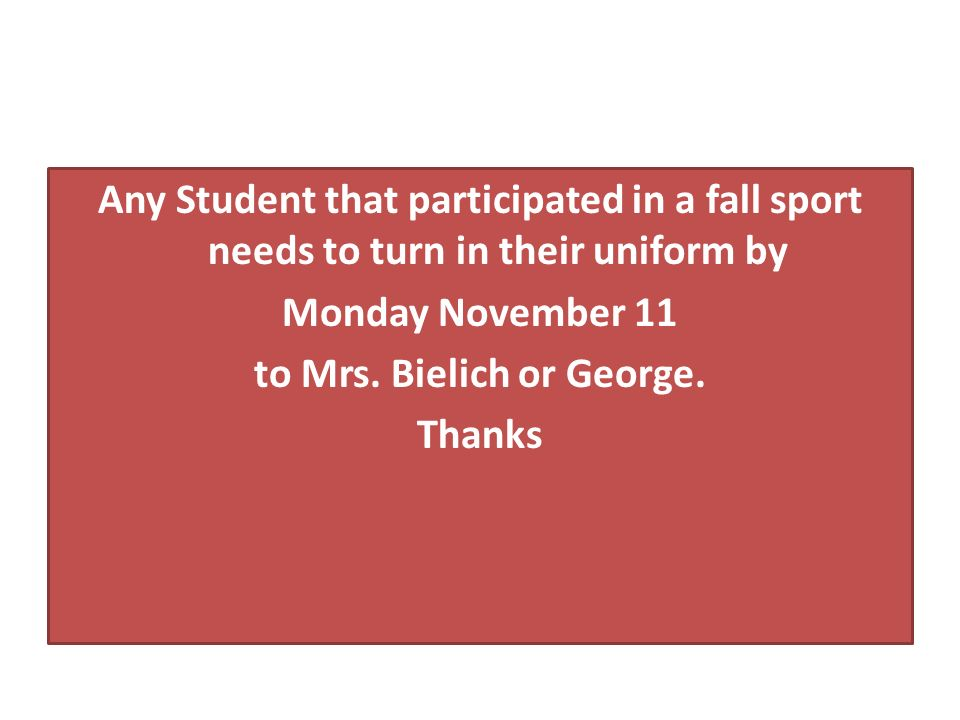 Any Student that participated in a fall sport needs to turn in their uniform by Monday November 11 to Mrs.