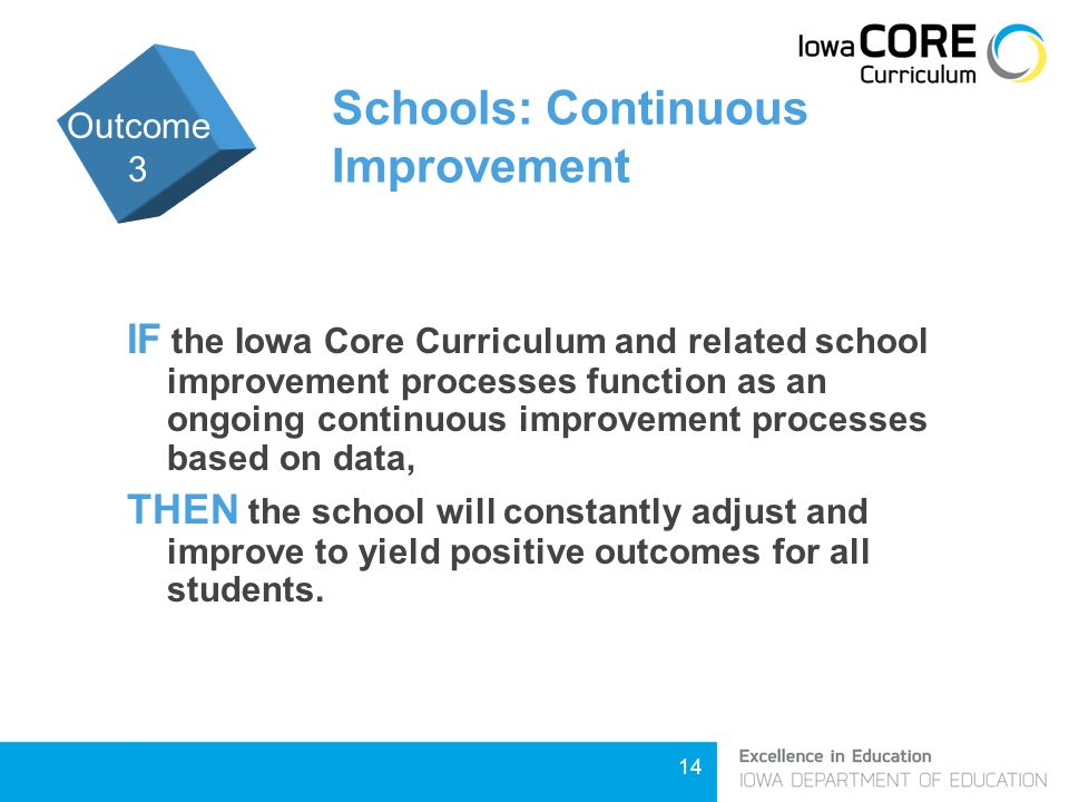 14 Schools: Continuous Improvement IF the Iowa Core Curriculum and related school improvement processes function as an ongoing continuous improvement processes based on data, THEN the school will constantly adjust and improve to yield positive outcomes for all students.