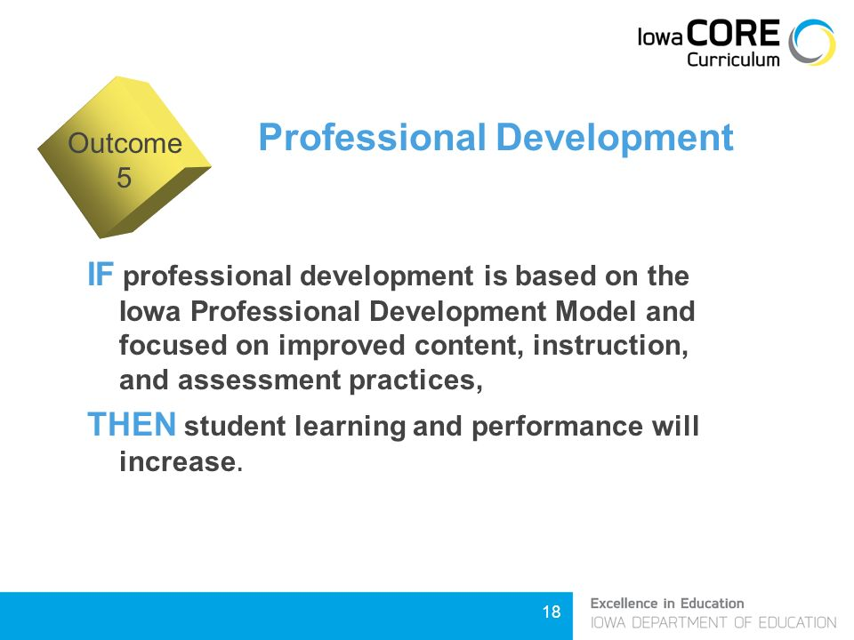 18 Professional Development IF professional development is based on the Iowa Professional Development Model and focused on improved content, instruction, and assessment practices, THEN student learning and performance will increase.