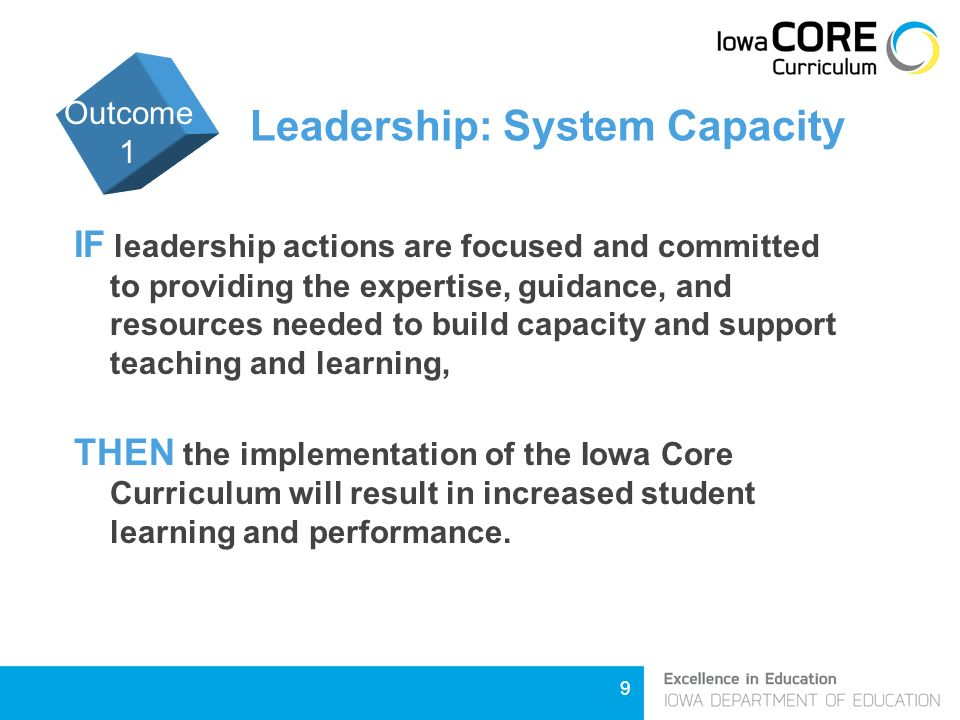 9 Leadership: System Capacity IF leadership actions are focused and committed to providing the expertise, guidance, and resources needed to build capacity and support teaching and learning, THEN the implementation of the Iowa Core Curriculum will result in increased student learning and performance.