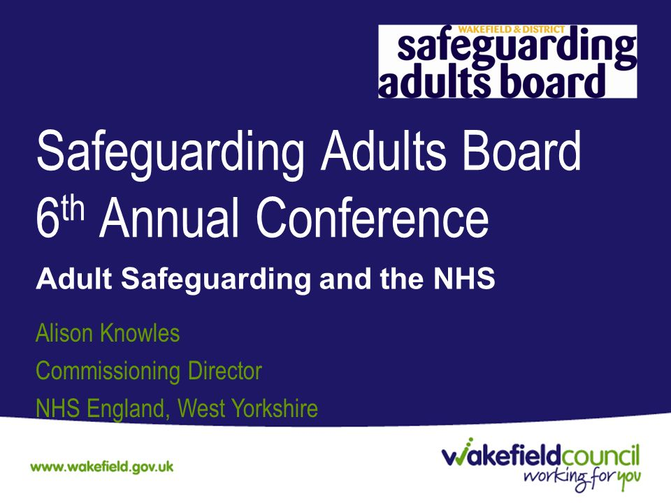 Safeguarding Adults Board 6 th Annual Conference Adult Safeguarding and the NHS Alison Knowles Commissioning Director NHS England, West Yorkshire
