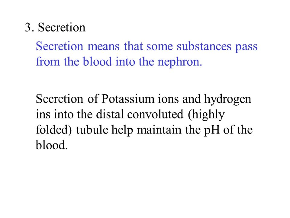 3. Secretion Secretion means that some substances pass from the blood into the nephron.
