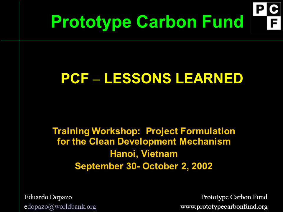 Prototype Carbon Fund Training Workshop: Project Formulation for the Clean Development Mechanism Hanoi, Vietnam September 30- October 2, 2002 Eduardo Dopazo Prototype Carbon Fund  The PCF and other World Bank Carbon Funds - Pioneering Greenhouse Gas Emission Reductions PCF – LESSONS LEARNED