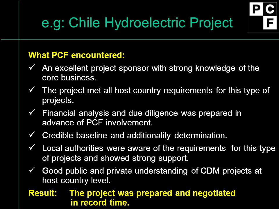 e.g: Chile Hydroelectric Project What PCF encountered: An excellent project sponsor with strong knowledge of the core business.