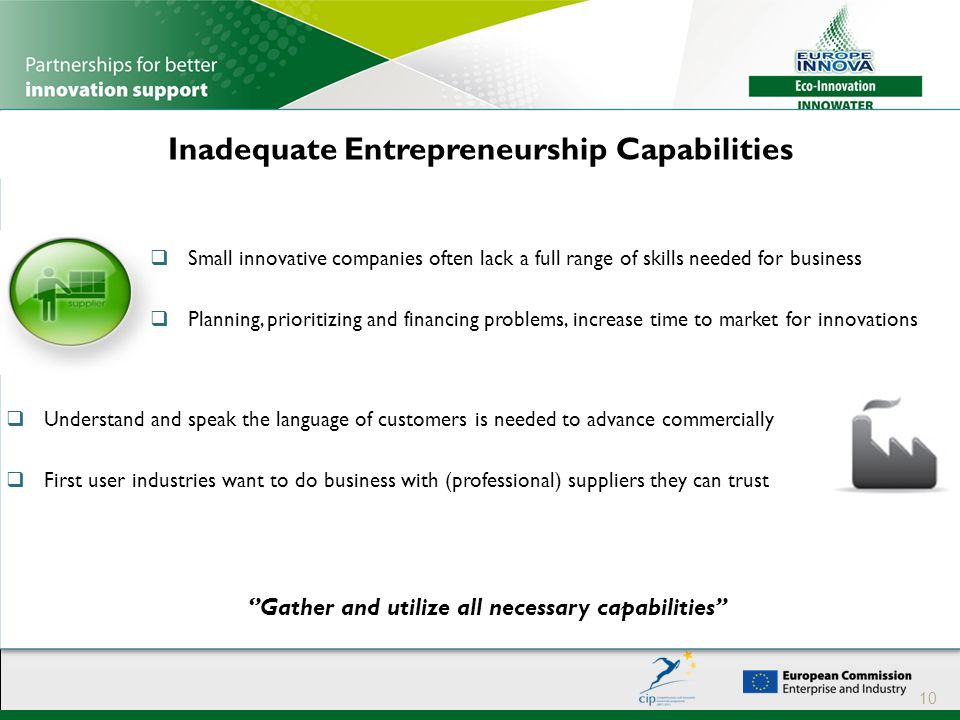 Inadequate Entrepreneurship Capabilities 10  Small innovative companies often lack a full range of skills needed for business  Planning, prioritizing and financing problems, increase time to market for innovations  Understand and speak the language of customers is needed to advance commercially  First user industries want to do business with (professional) suppliers they can trust ''Gather and utilize all necessary capabilities''