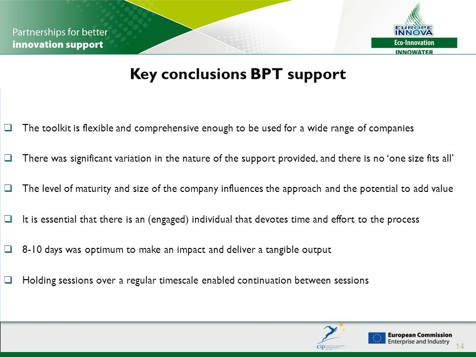 Key conclusions BPT support 14  The toolkit is flexible and comprehensive enough to be used for a wide range of companies  There was significant variation in the nature of the support provided, and there is no 'one size fits all'  The level of maturity and size of the company influences the approach and the potential to add value  It is essential that there is an (engaged) individual that devotes time and effort to the process  8-10 days was optimum to make an impact and deliver a tangible output  Holding sessions over a regular timescale enabled continuation between sessions