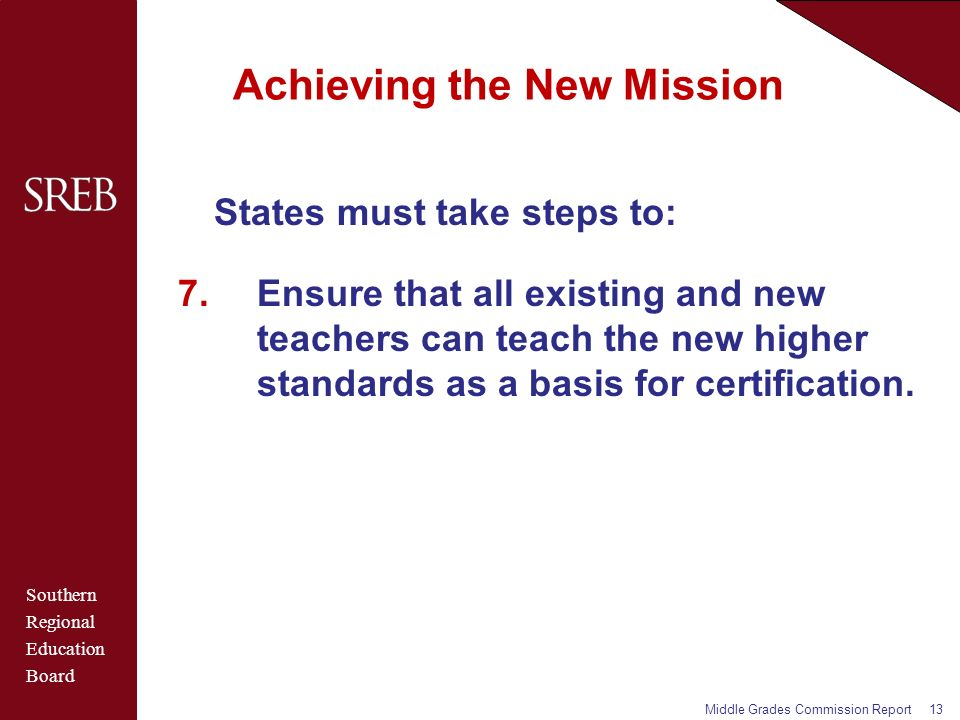 Southern Regional Education Board Achieving the New Mission States must take steps to: 7.Ensure that all existing and new teachers can teach the new higher standards as a basis for certification.
