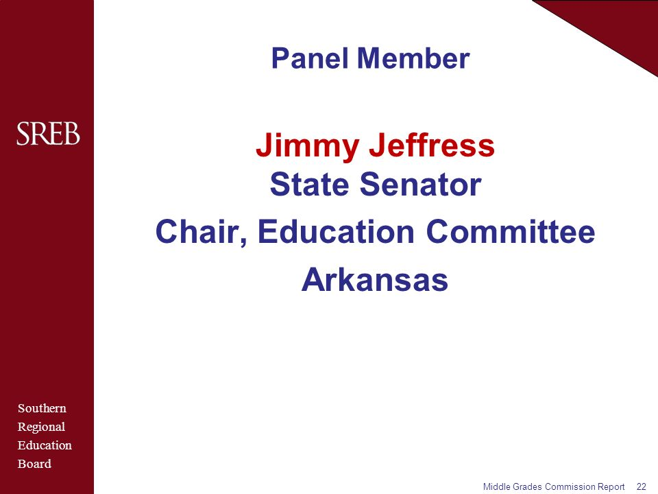 Southern Regional Education Board Panel Member Jimmy Jeffress State Senator Chair, Education Committee Arkansas Middle Grades Commission Report22