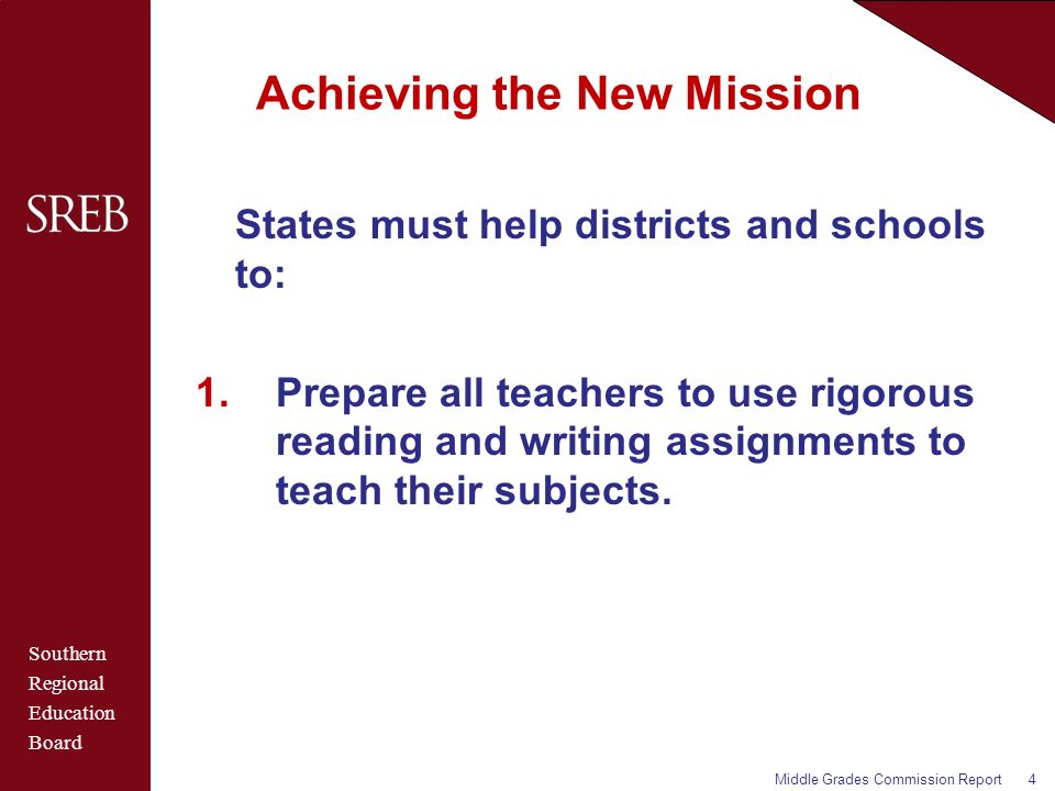 Southern Regional Education Board Achieving the New Mission States must help districts and schools to: 1.Prepare all teachers to use rigorous reading and writing assignments to teach their subjects.