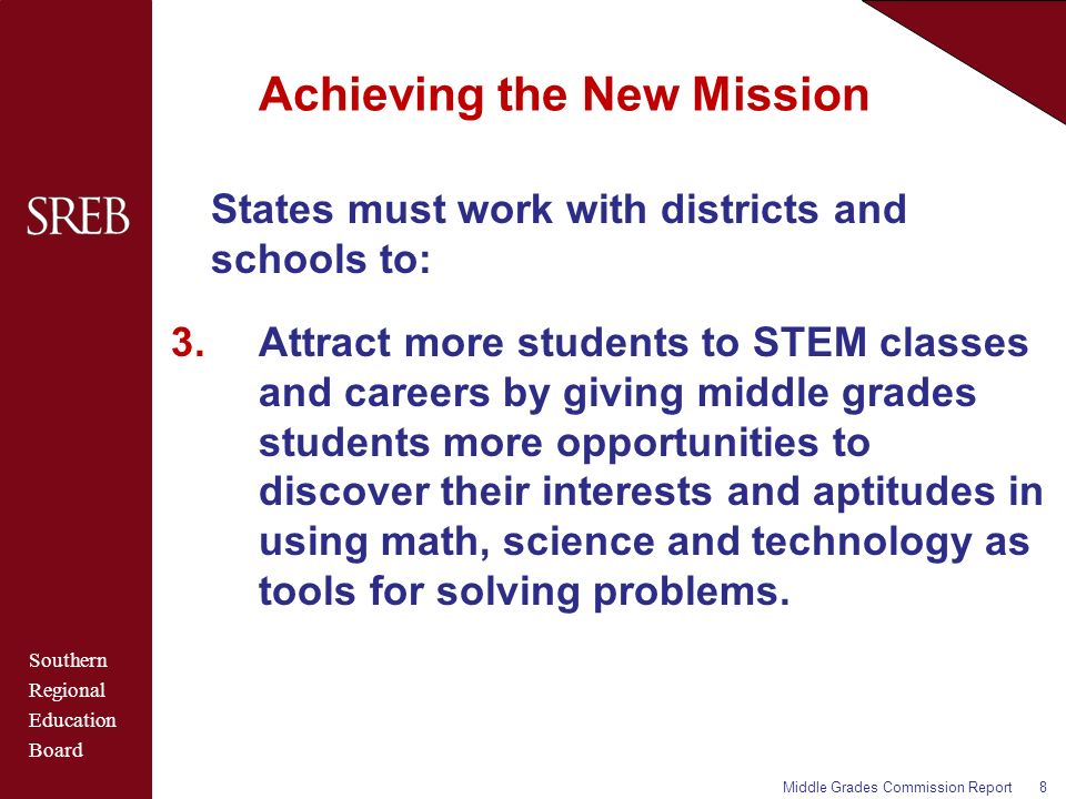Southern Regional Education Board Achieving the New Mission States must work with districts and schools to: 3.Attract more students to STEM classes and careers by giving middle grades students more opportunities to discover their interests and aptitudes in using math, science and technology as tools for solving problems.