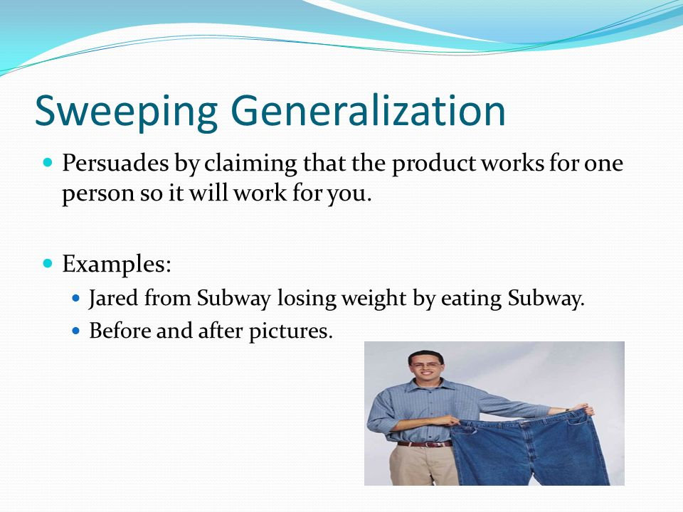 Sweeping Generalization Persuades by claiming that the product works for one person so it will work for you.
