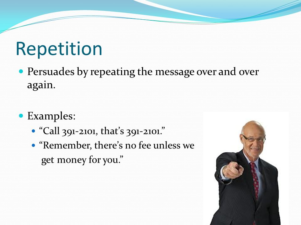 Repetition Persuades by repeating the message over and over again.