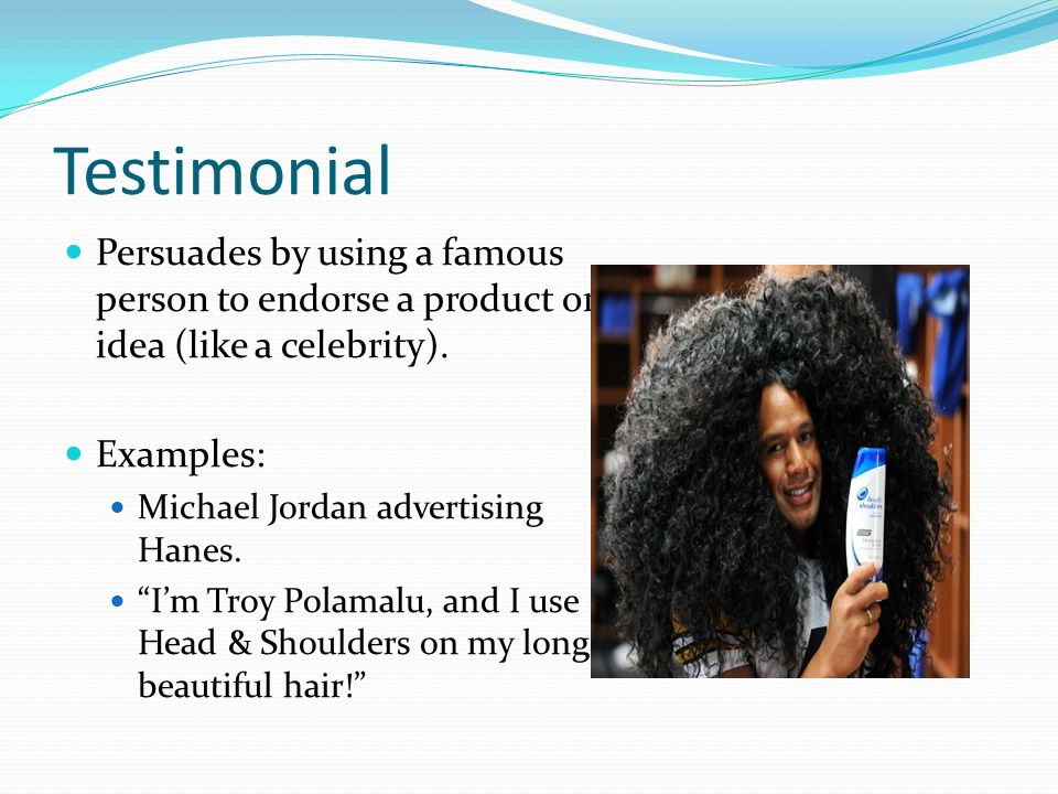 Testimonial Persuades by using a famous person to endorse a product or idea (like a celebrity).