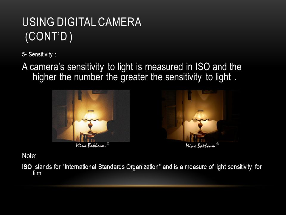 USING DIGITAL CAMERA (CONT'D ) 5- Sensitivity : A camera's sensitivity to light is measured in ISO and the higher the number the greater the sensitivity to light.