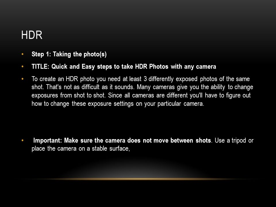 HDR Step 1: Taking the photo(s) TITLE: Quick and Easy steps to take HDR Photos with any camera To create an HDR photo you need at least 3 differently exposed photos of the same shot.