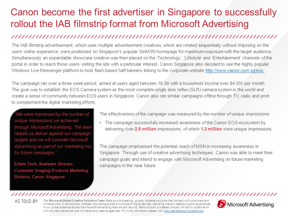 Canon become the first advertiser in Singapore to successfully rollout the IAB filmstrip format from Microsoft Advertising The IAB filmstrip advertisement, which uses multiple advertisement creatives, which are rotated sequentially without imposing on the users online experience, were positioned on Singapore's popular XinMSN homepage for maximum exposure with the target audience.