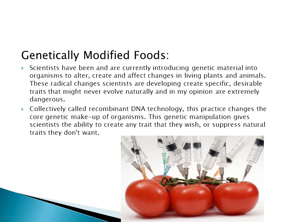 Genetically Modified Foods:  Scientists have been and are currently introducing genetic material into organisms to alter, create and affect changes in living plants and animals.