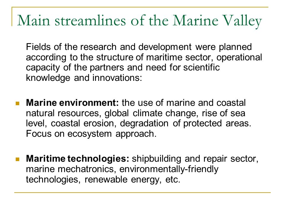 Main streamlines of the Marine Valley Fields of the research and development were planned according to the structure of maritime sector, operational capacity of the partners and need for scientific knowledge and innovations: Marine environment: the use of marine and coastal natural resources, global climate change, rise of sea level, coastal erosion, degradation of protected areas.