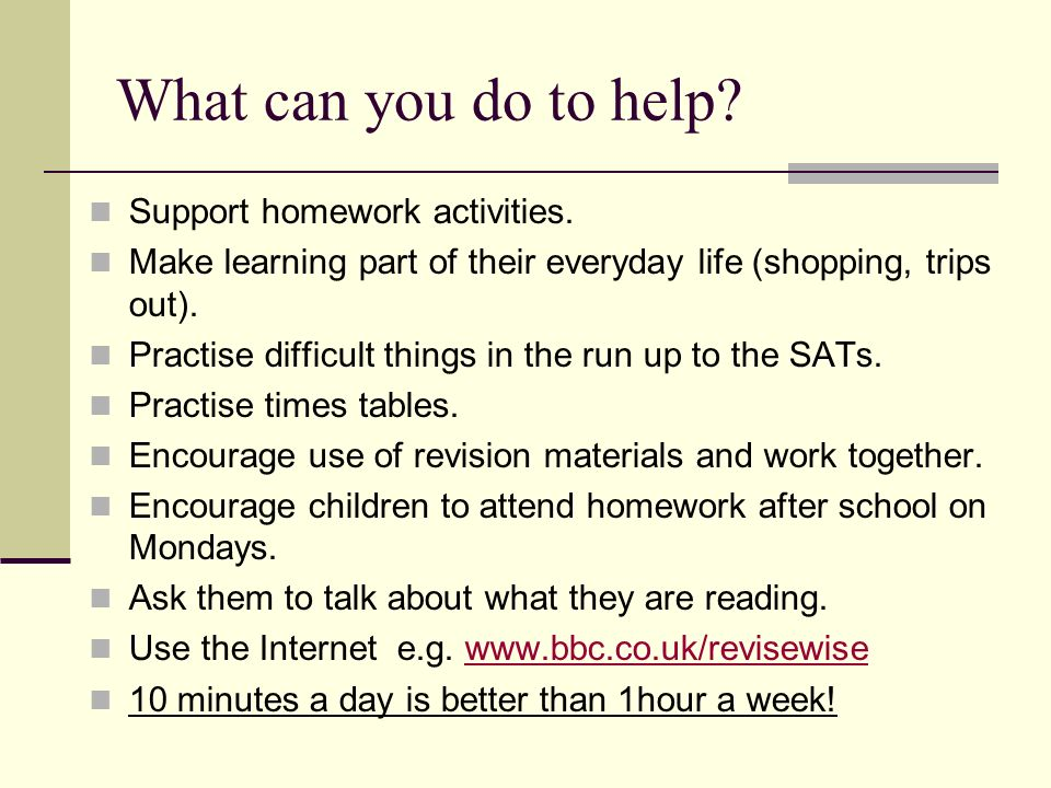 What can you do to help. Support homework activities.