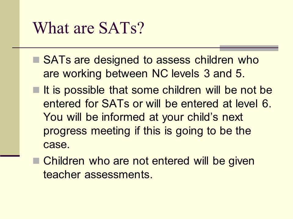 What are SATs. SATs are designed to assess children who are working between NC levels 3 and 5.