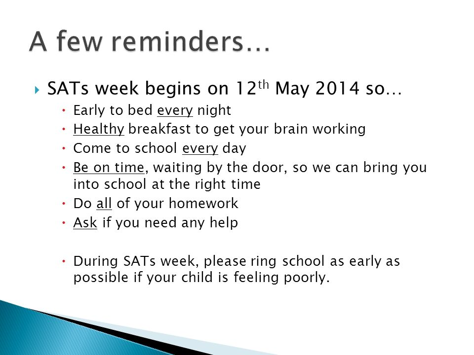  SATs week begins on 12 th May 2014 so…  Early to bed every night  Healthy breakfast to get your brain working  Come to school every day  Be on time, waiting by the door, so we can bring you into school at the right time  Do all of your homework  Ask if you need any help  During SATs week, please ring school as early as possible if your child is feeling poorly.