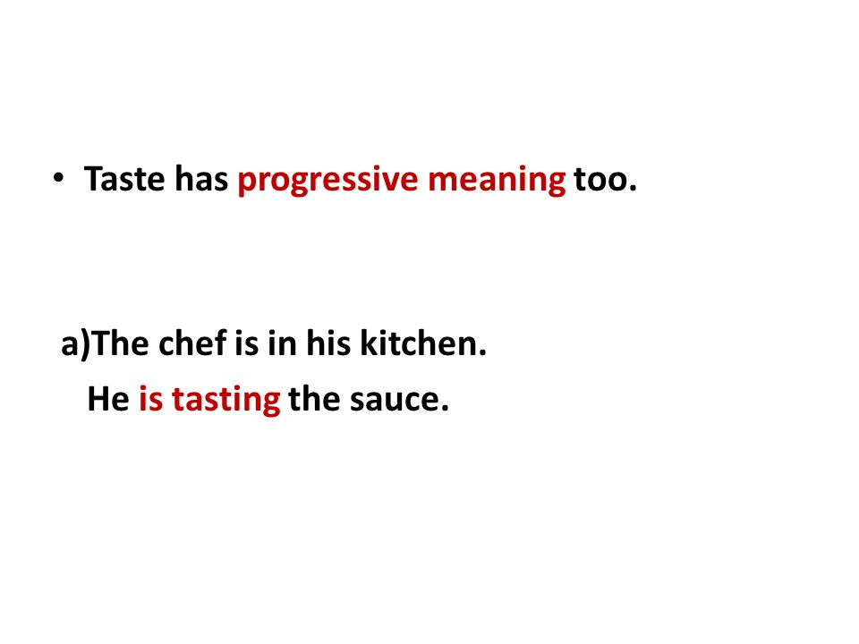 Taste has progressive meaning too. a)The chef is in his kitchen. He is tasting the sauce.