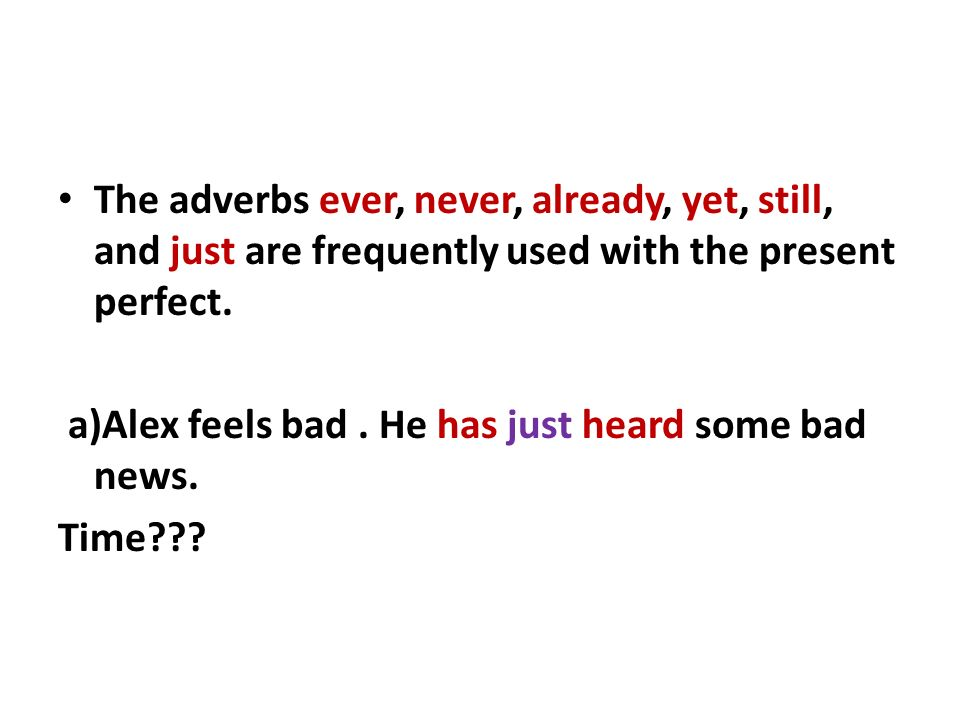 The adverbs ever, never, already, yet, still, and just are frequently used with the present perfect.