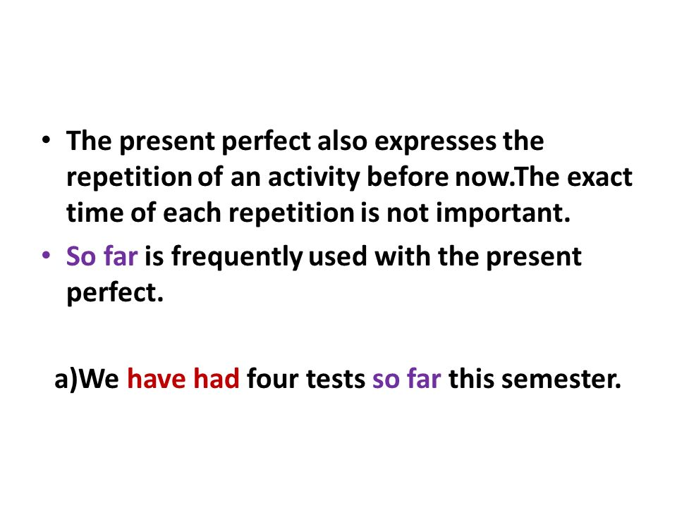 The present perfect also expresses the repetition of an activity before now.The exact time of each repetition is not important.